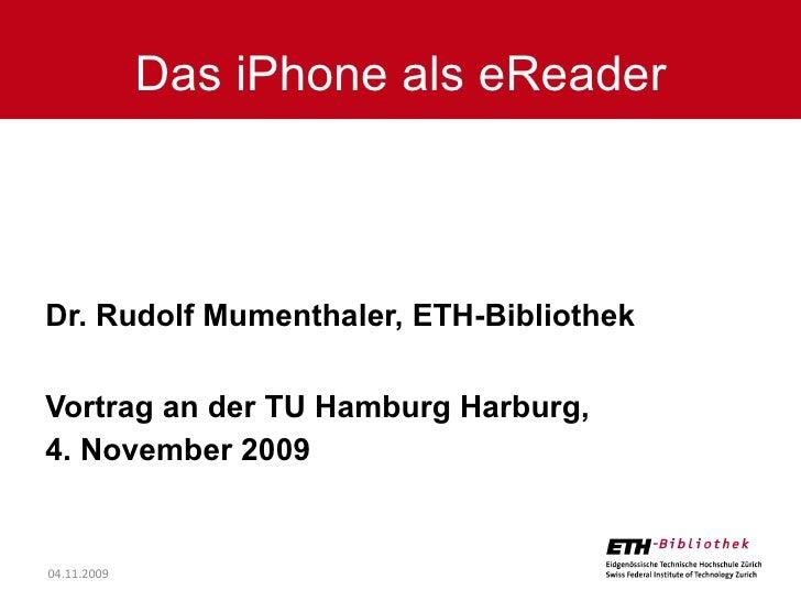 Dr. Rudolf Mumenthaler, ETH-Bibliothek Vortrag an der TU Hamburg Harburg,  4. November 2009 Das iPhone als eReader 04.11.2...