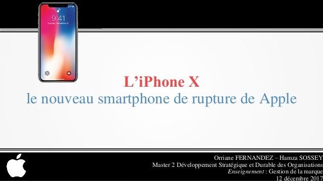 L'iPhone X le nouveau smartphone de rupture de Apple Orriane FERNANDEZ – Hamza SOSSEY Master 2 Développement Stratégique e...