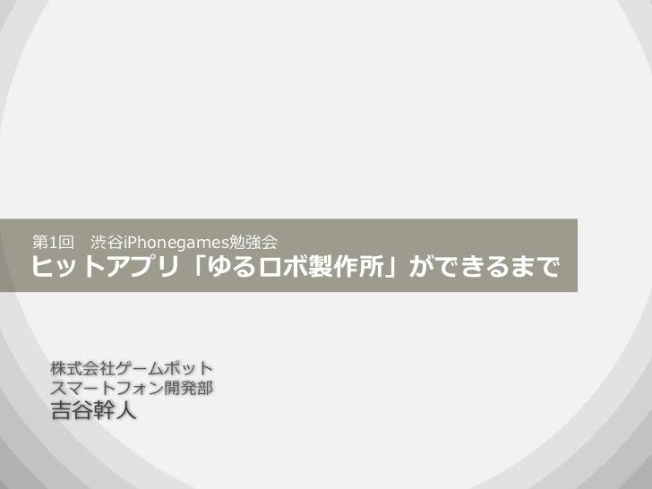 第1回 渋谷iPhonegames勉強会ヒットアプリ「ゆるロボ製作所」ができるまで 株式会社ゲームポット スマートフォン開発部 吉谷幹人