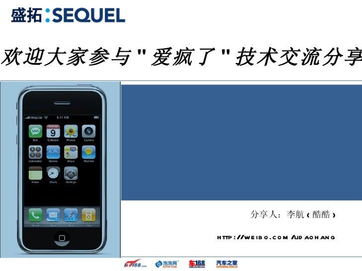"""分享人:李航 ( 酷酷 ) http://weibo.com/lidaohang 欢迎大家参与 """" 爱疯了 """" 技术交流分享"""