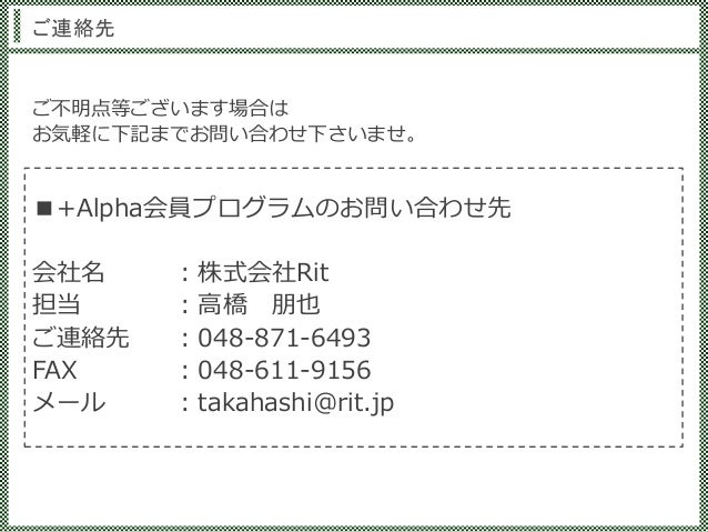ご連絡先 ■+Alpha会員プログラムのお問い合わせ先 会社名 :株式会社Rit 担当 :高橋 朋也 ご連絡先 :048-871-6493 FAX :048-611-9156 メール :takahashi@rit.jp ご不明点等ございます場合...