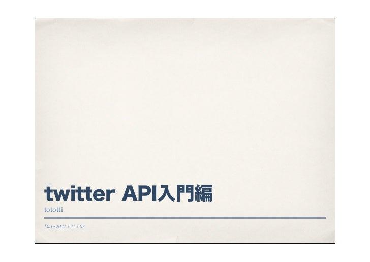twitter API入門編totottiDate 2011 / 11 / 03