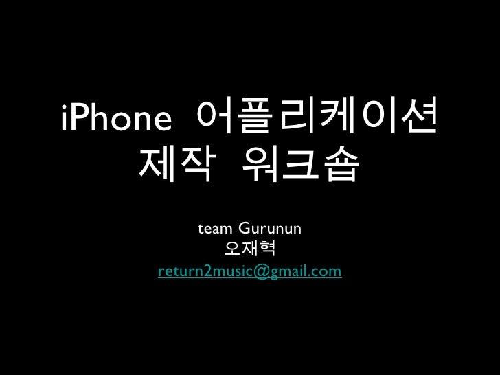 iPhone  어플리케이션   제작   워크숍 <ul><li>team Gurunun </li></ul><ul><li>오재혁 </li></ul><ul><li>[email_address] </li></ul>