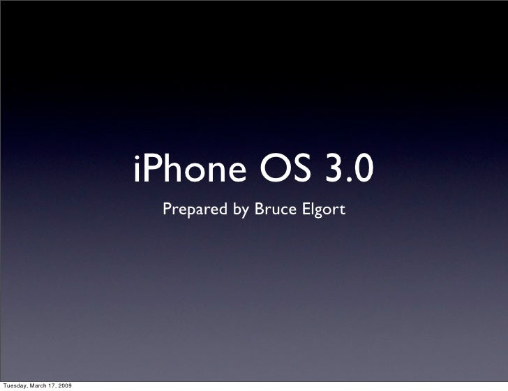 iPhone OS 3.0                            Prepared by Bruce Elgort     Tuesday, March 17, 2009