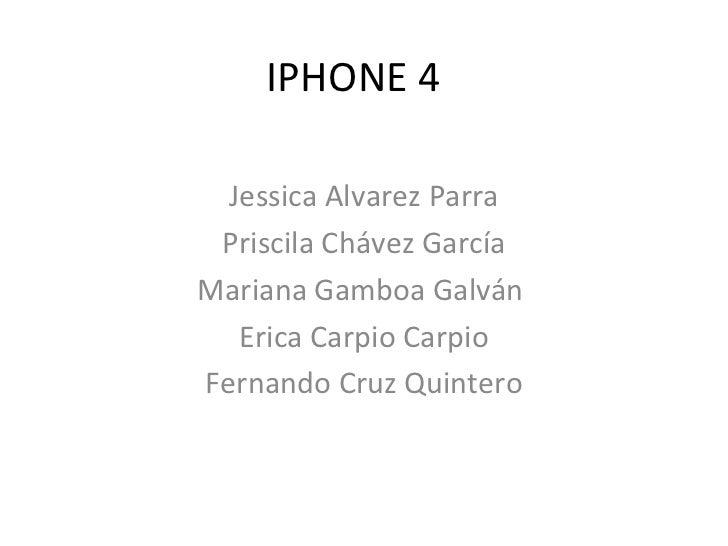 IPHONE 4 Jessica Alvarez Parra Priscila Chávez García Mariana Gamboa Galván  Erica Carpio Carpio Fernando Cruz Quintero