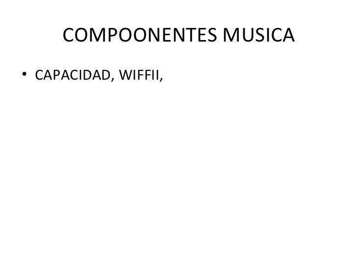 COMPOONENTES MUSICA <ul><li>CAPACIDAD, WIFFII,  </li></ul>