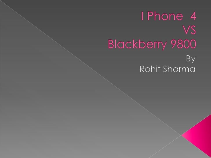 I Phone  4VSBlackberry 9800<br />By <br />Rohit Sharma<br />