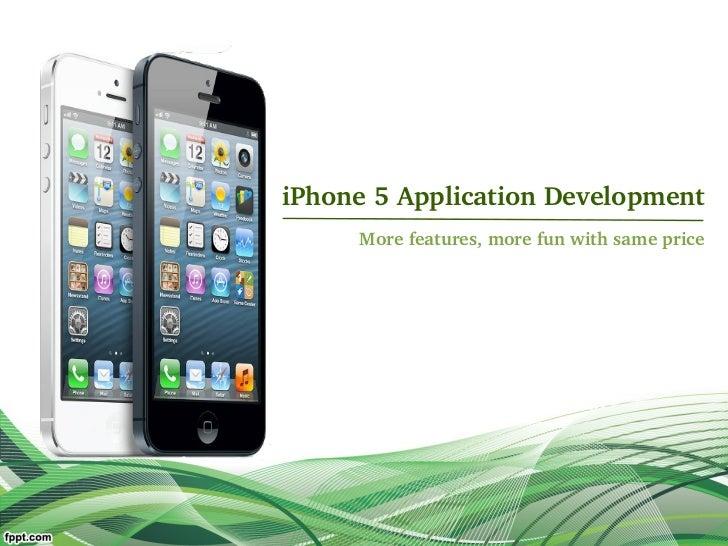 iPhone5ApplicationDevelopment     Morefeatures,morefunwithsameprice