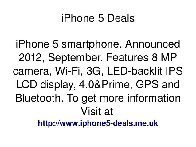 iPhone 5 Deals iPhone 5 smartphone. Announced  2012, September. Features 8 MP  camera, Wi­Fi, 3G, LED­backlit IPS  LCD...