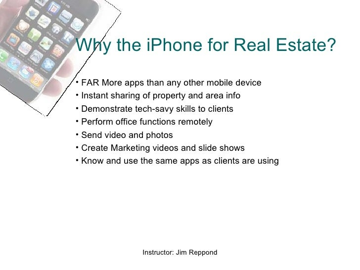 Why the iPhone for Real Estate? <ul><li>FAR More apps than any other mobile device </li></ul><ul><li>Instant sharing of pr...
