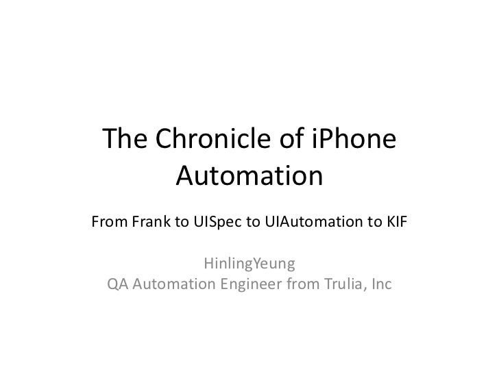 The Chronicle of iPhone Automation<br />From Frank to UISpec to UIAutomation to KIF<br />HinlingYeung<br />QA Automation E...