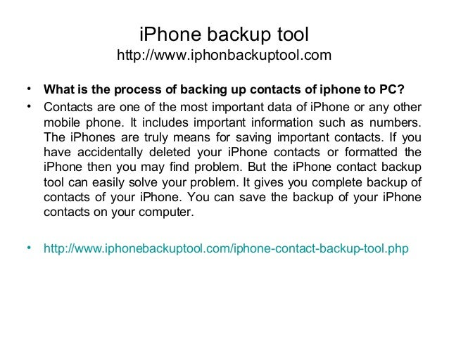 iPhone backup tool http://www.iphonbackuptool.com • What is the process of backing up contacts of iphone to PC? • Contacts...