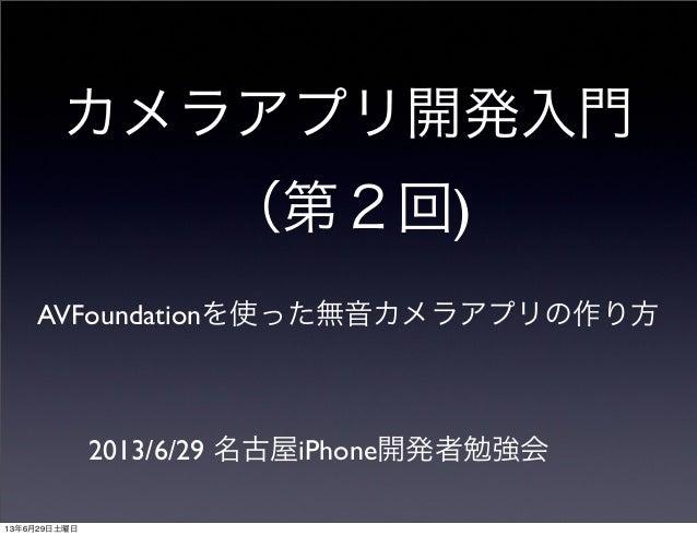カメラアプリ開発入門 (第2回) AVFoundationを使った無音カメラアプリの作り方 2013/6/29 名古屋iPhone開発者勉強会 13年6月29日土曜日