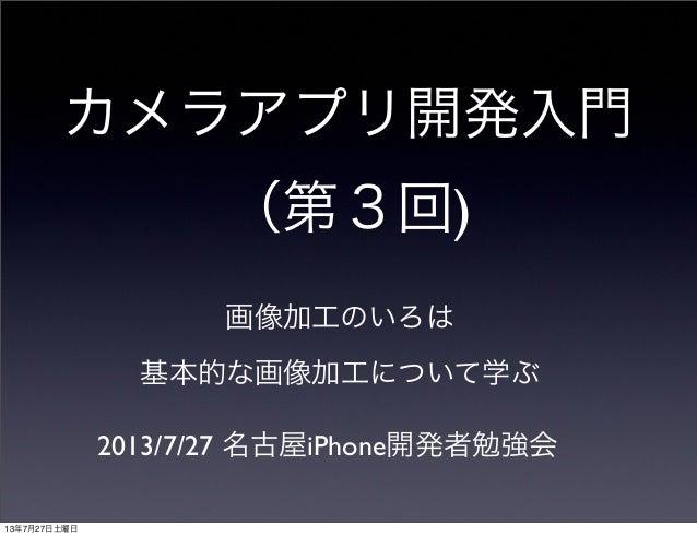 カメラアプリ開発入門 (第3回) 画像加工のいろは 2013/7/27 名古屋iPhone開発者勉強会 基本的な画像加工について学ぶ 13年7月27日土曜日