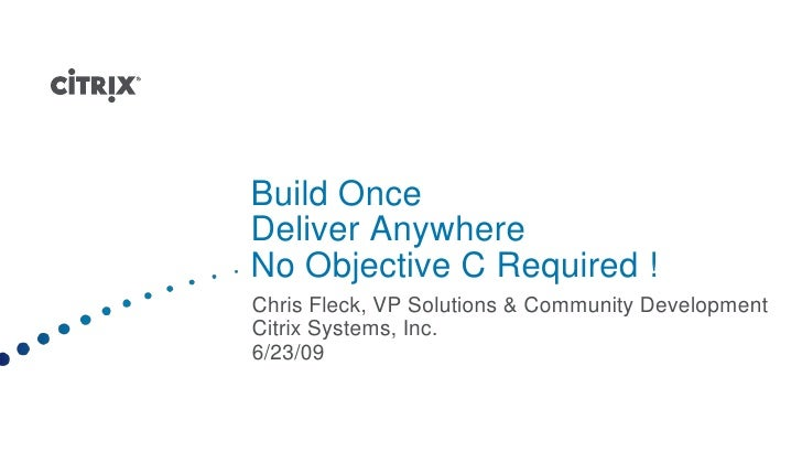 Build Once Deliver AnywhereNo Objective C Required ! <br />Chris Fleck, VP Solutions & Community Development <br />Citrix ...