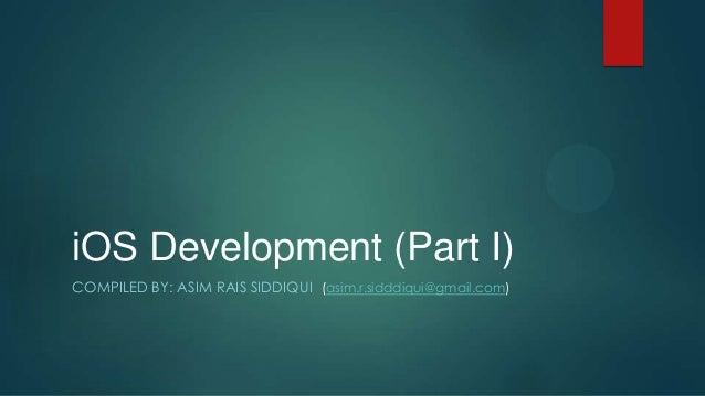 iOS Development (Part I)COMPILED BY: ASIM RAIS SIDDIQUI (asim.r.sidddiqui@gmail.com)