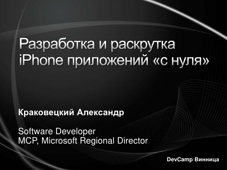 Разработка и раскрутка iPhoneприложений «с нуля»<br />Краковецкий Александр<br />Software Developer<br />MCP, Microsoft Re...
