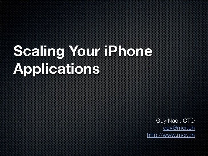 Scaling Your iPhone Applications                         Guy Naor, CTO                          guy@mor.ph                ...