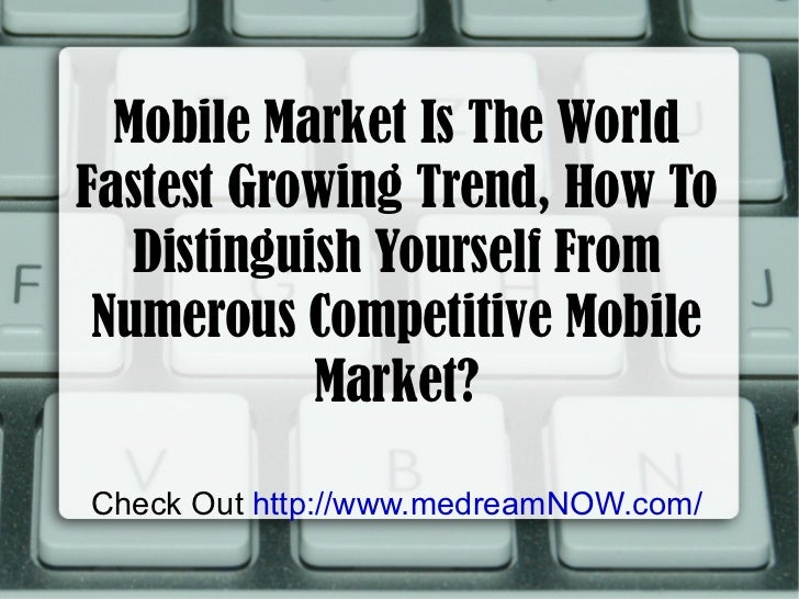 Mobile Market Is The World Fastest Growing Trend, How To Distinguish Yourself From Numerous Competitive Mobile Market? Che...
