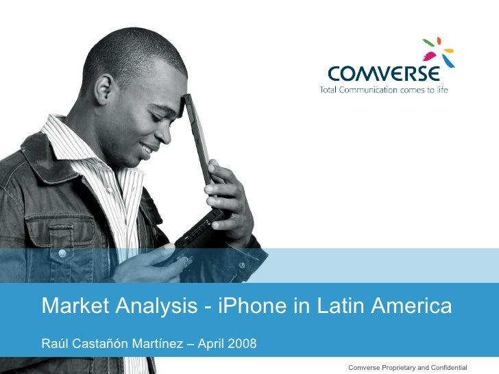 Comverse Proprietary and Confidential  Market Analysis - iPhone in Latin America Raúl Castañón Martínez – April 2008