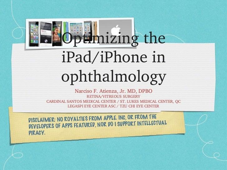 Optimizing the iPad/iPhone in ophthalmology <ul><li>Narciso F. Atienza, Jr. MD, DPBO </li></ul><ul><li>RETINA/VITREOUS SUR...