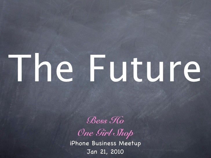 The Future       Bess Ho      One Girl Shop    iPhone Business Meetup         Jan 21, 2010