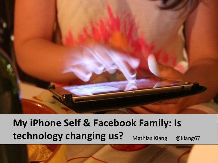 My iPhone Self & Facebook Family: Istechnology changing us? Mathias Klang @klang67