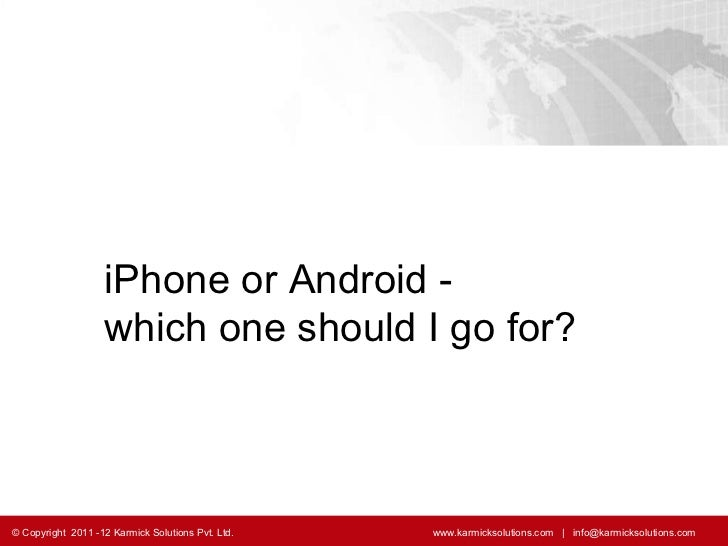 iPhone or Android -  which one should I go for? © Copyright  2011 -12 Karmick Solutions Pvt. Ltd.    www.karmicksolutions....