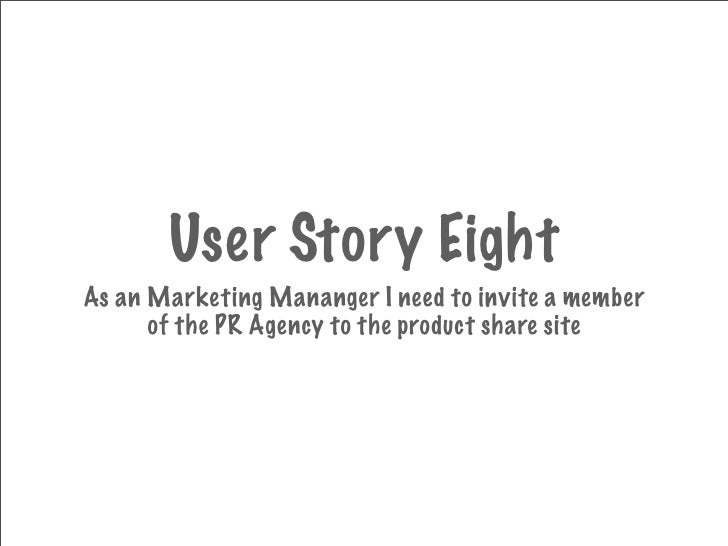 User Story Eight As an Marketing Mananger I need to invite a member       of the PR Agency to the product share site