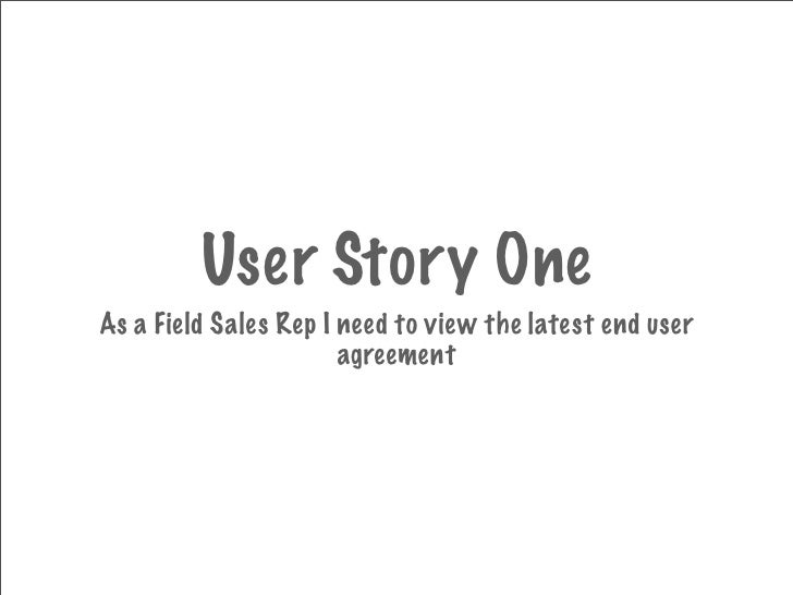 User Story One As a Field Sales Rep I need to view the latest end user                        agreement