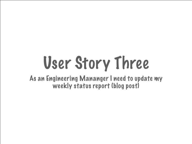 User Story Three As an Engineering Mananger I need to update my         weekly status report (blog post)