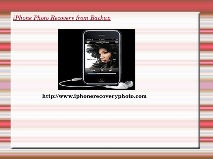 iPhone Photo Recovery from Backup <ul><li>http://www.iphonerecoveryphoto.com </li></ul>