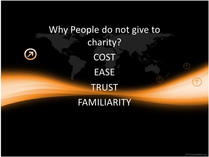 Why People do not give to charity?<br />COST<br />EASE<br />TRUST<br />FAMILIARITY<br />O<br />