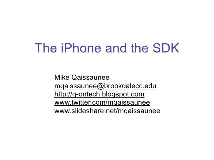 The iPhone and the SDK     Mike Qaissaunee    mqaissaunee@brookdalecc.edu    http://q-ontech.blogspot.com    www.twitter.c...