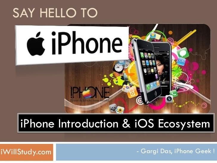 SAY HELLO TO     iPhone Introduction & iOS EcosystemiWillStudy.com            - Gargi Das, iPhone Geek !