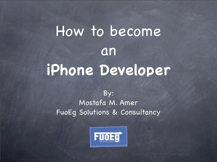 How to become         an iPhone Developer               By:        Mostafa M. Amer  FuoEg Solutions & Consultancy