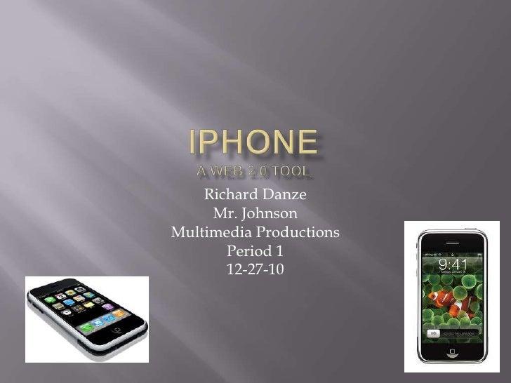 iPhoneA Web 2.0 Tool<br />Richard Danze<br />Mr. Johnson<br />Multimedia Productions <br />Period 1<br />12-27-10<br />