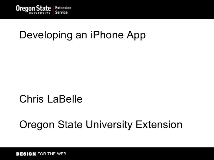 DESIGN  FOR THE WEB Developing an iPhone App Chris LaBelle Oregon State University Extension