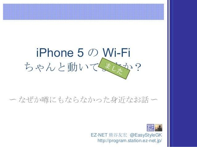 iPhone 5 の Wi-Fi  ちゃんと動いてますか?〜 なぜか噂にもならなかった身近なお話 〜            EZ-NET 熊谷友宏 @EasyStyleGK               http://program.statio...