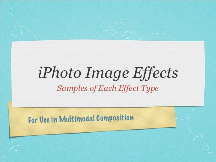 iPhoto Image Effects            Samples of Each Effect TypeFo r Use in Mul ti mod a l C om p os it io n