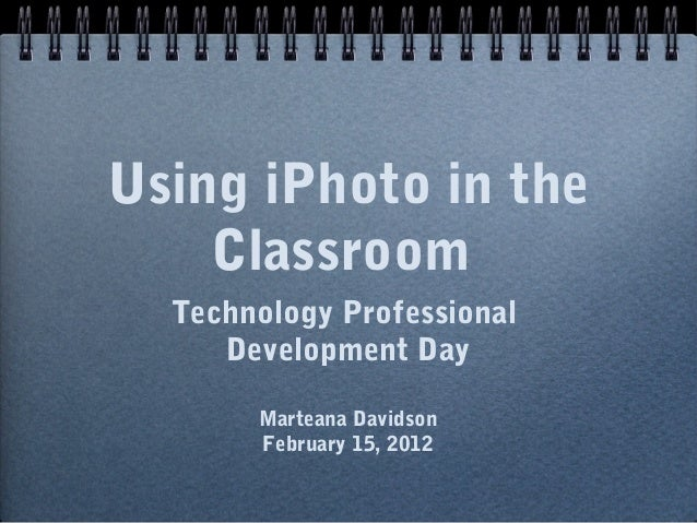 Using iPhoto in the    Classroom  Technology Professional     Development Day       Marteana Davidson       February 15, 2...