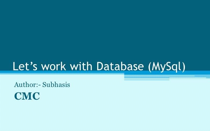 Let's work with Database (MySql) Author:- Subhasis CMC