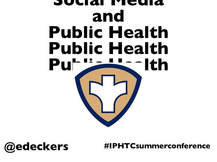 Social Media and Public Health Public Health Public Health @edeckers #IPHTCsummerconference