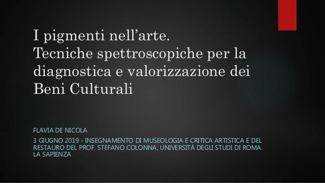 I pigmenti nell'arte. Tecniche spettroscopiche per la diagnostica e valorizzazione dei Beni Culturali FLAVIA DE NICOLA 3 G...