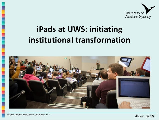 iPads in Higher Education Conference 2014 #uws_ipads iPads at UWS: initiating institutional transformation Lynnae Rankine ...