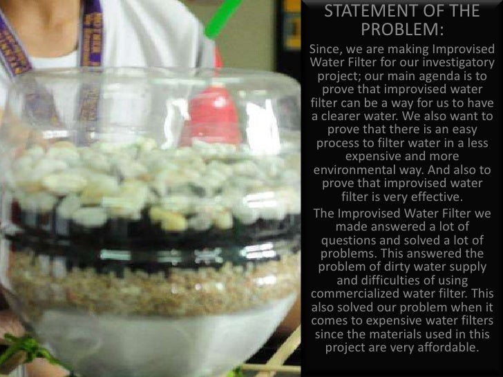 water filtration science project Water filtration experiment purpose: the purpose of this weeks experiment will be to see if it is possible to filter salt water, to make drinkable water, using.