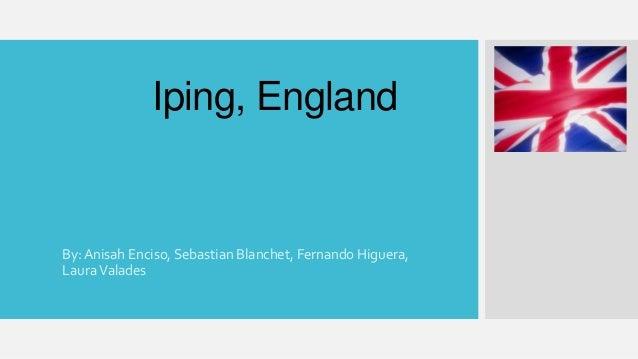 Iping, England  By: Anisah Enciso, Sebastian Blanchet, Fernando Higuera,  Laura Valades