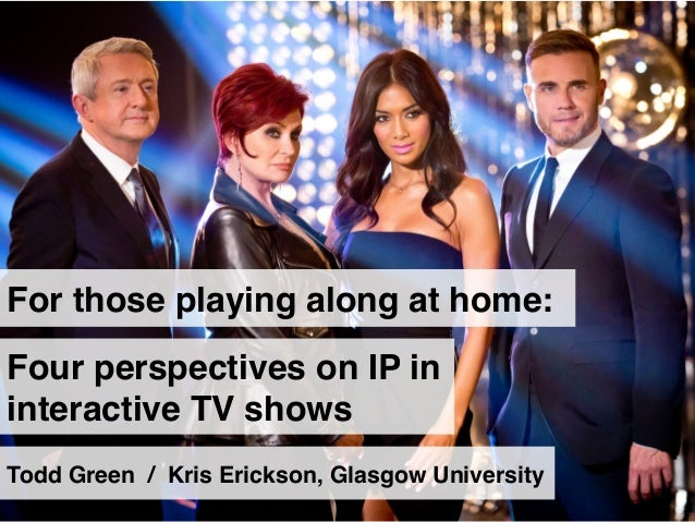 For those playing along at home:! Four perspectives on IP in interactive TV shows! Todd Green / Kris Erickson, Glasgow Uni...