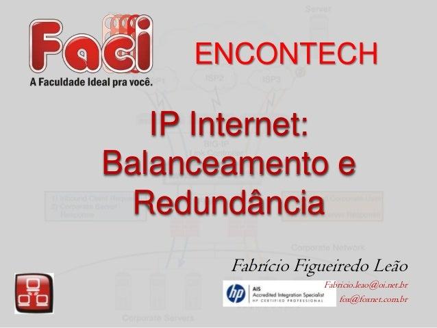 ENCONTECH  IP Internet: Balanceamento e Redundância Fabrício Figueiredo Leão Fabricio.leao@oi.net.br fox@foxnet.com.br