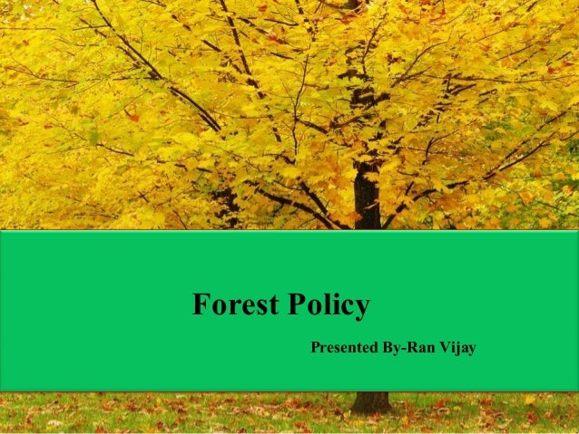 Forest Policy Presented By-Ran Vijay